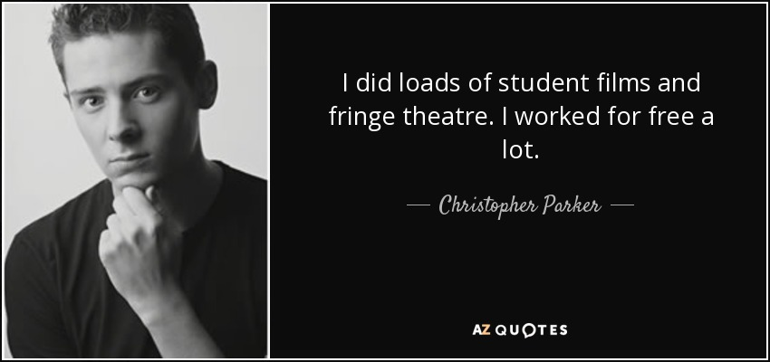 I did loads of student films and fringe theatre. I worked for free a lot. - Christopher Parker