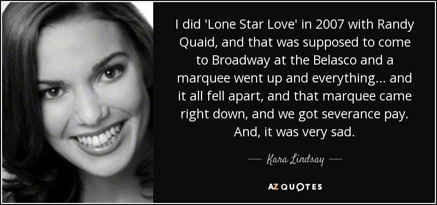 I did 'Lone Star Love' in 2007 with Randy Quaid, and that was supposed to come to Broadway at the Belasco and a marquee went up and everything... and it all fell apart, and that marquee came right down, and we got severance pay. And, it was very sad. - Kara Lindsay