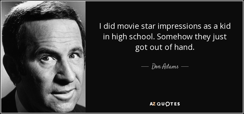 I did movie star impressions as a kid in high school. Somehow they just got out of hand. - Don Adams