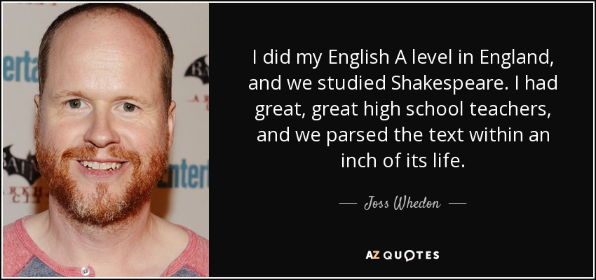 I did my English A level in England, and we studied Shakespeare. I had great, great high school teachers, and we parsed the text within an inch of its life. - Joss Whedon