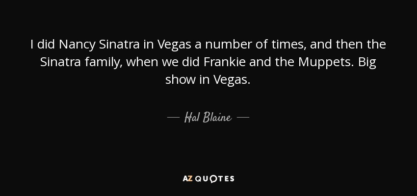 I did Nancy Sinatra in Vegas a number of times, and then the Sinatra family, when we did Frankie and the Muppets. Big show in Vegas. - Hal Blaine