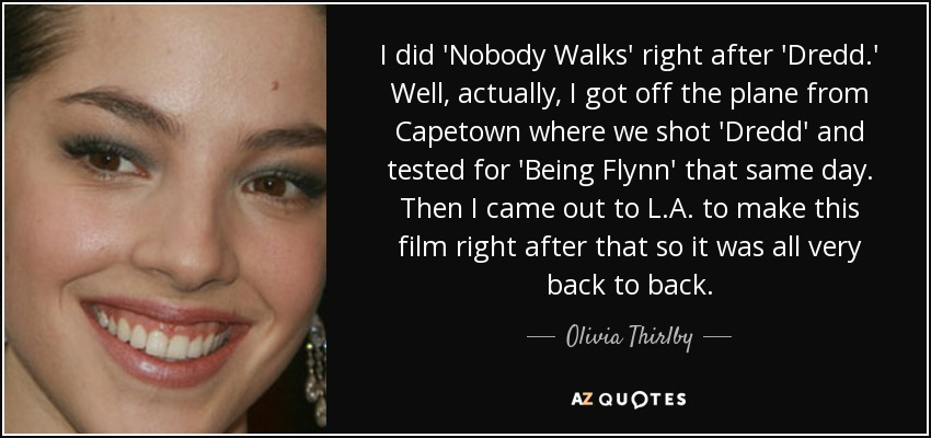 I did 'Nobody Walks' right after 'Dredd.' Well, actually, I got off the plane from Capetown where we shot 'Dredd' and tested for 'Being Flynn' that same day. Then I came out to L.A. to make this film right after that so it was all very back to back. - Olivia Thirlby