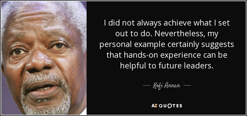 I did not always achieve what I set out to do. Nevertheless, my personal example certainly suggests that hands-on experience can be helpful to future leaders. - Kofi Annan