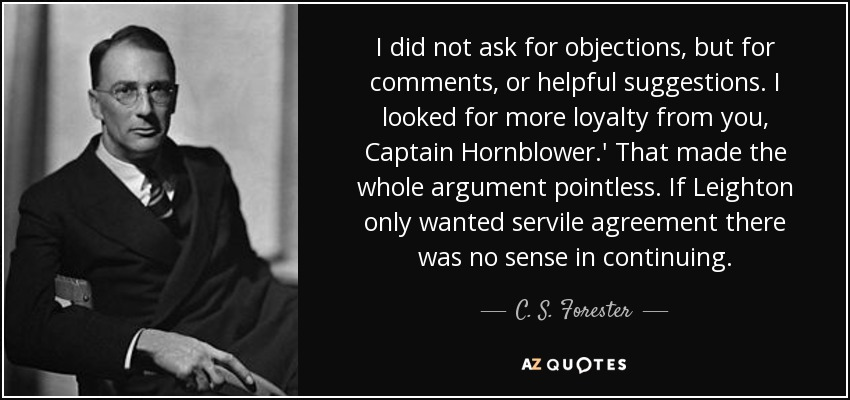 I did not ask for objections, but for comments, or helpful suggestions. I looked for more loyalty from you, Captain Hornblower.' That made the whole argument pointless. If Leighton only wanted servile agreement there was no sense in continuing. - C. S. Forester
