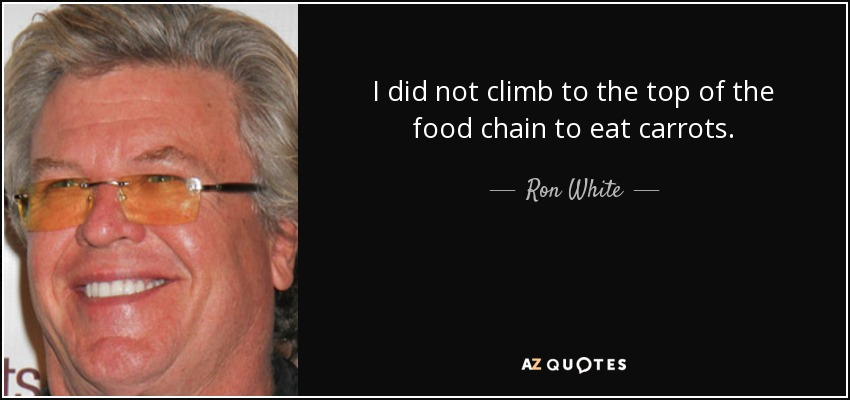 I did not climb to the top of the food chain to eat carrots. - Ron White