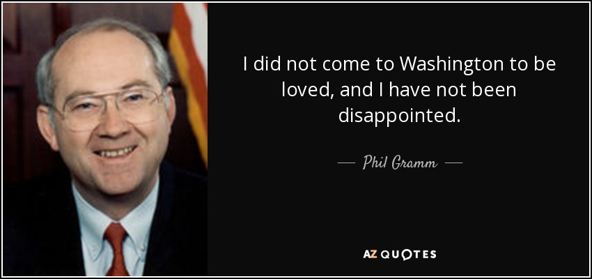 I did not come to Washington to be loved, and I have not been disappointed. - Phil Gramm