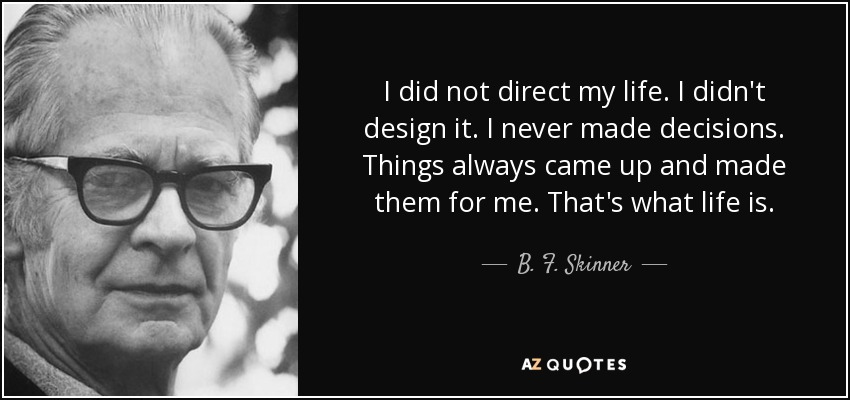 I did not direct my life. I didn't design it. I never made decisions. Things always came up and made them for me. That's what life is. - B. F. Skinner