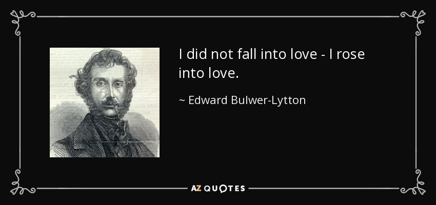 I did not fall into love - I rose into love. - Edward Bulwer-Lytton, 1st Baron Lytton