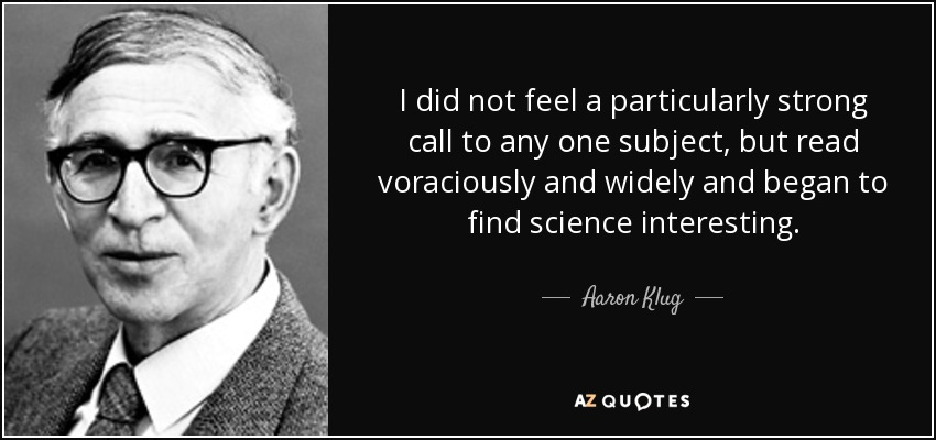 I did not feel a particularly strong call to any one subject, but read voraciously and widely and began to find science interesting. - Aaron Klug