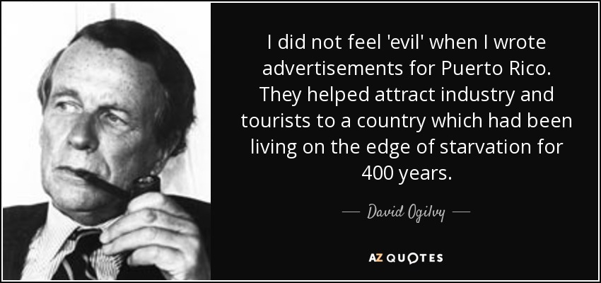 I did not feel 'evil' when I wrote advertisements for Puerto Rico. They helped attract industry and tourists to a country which had been living on the edge of starvation for 400 years. - David Ogilvy