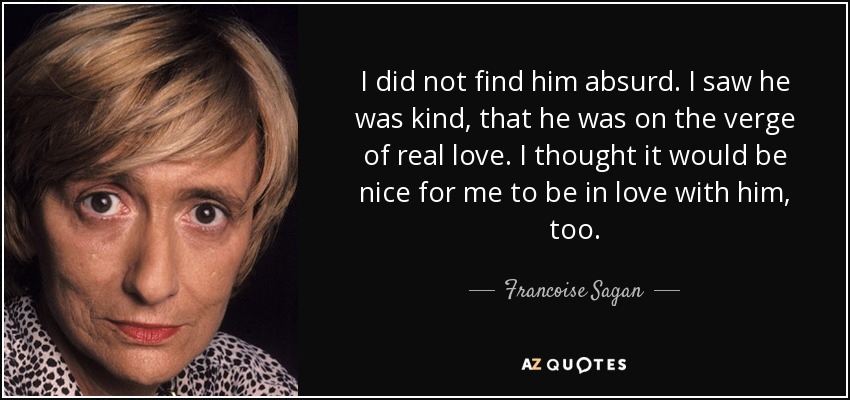 I did not find him absurd. I saw he was kind, that he was on the verge of real love. I thought it would be nice for me to be in love with him, too. - Francoise Sagan