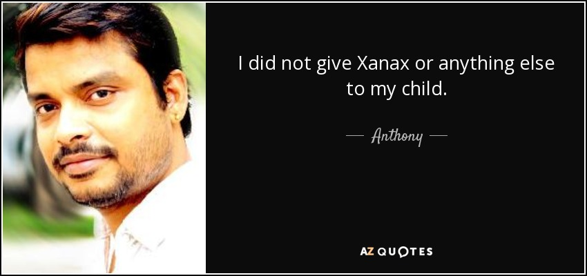I did not give Xanax or anything else to my child. - Anthony