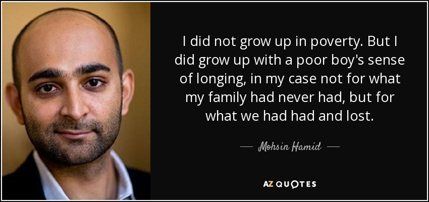 I did not grow up in poverty. But I did grow up with a poor boy's sense of longing, in my case not for what my family had never had, but for what we had had and lost. - Mohsin Hamid