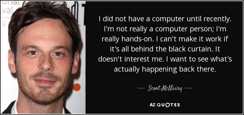 I did not have a computer until recently. I'm not really a computer person; I'm really hands-on. I can't make it work if it's all behind the black curtain. It doesn't interest me. I want to see what's actually happening back there. - Scoot McNairy