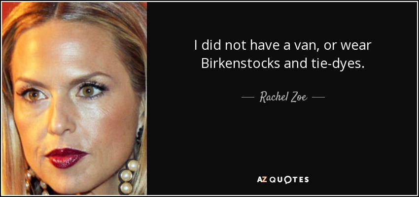 I did not have a van, or wear Birkenstocks and tie-dyes. - Rachel Zoe