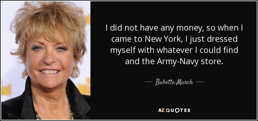 I did not have any money, so when I came to New York, I just dressed myself with whatever I could find and the Army-Navy store. - Babette March