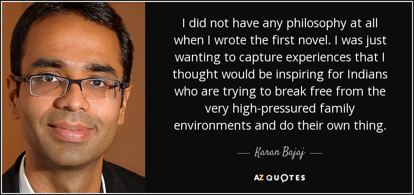 I did not have any philosophy at all when I wrote the first novel. I was just wanting to capture experiences that I thought would be inspiring for Indians who are trying to break free from the very high-pressured family environments and do their own thing. - Karan Bajaj