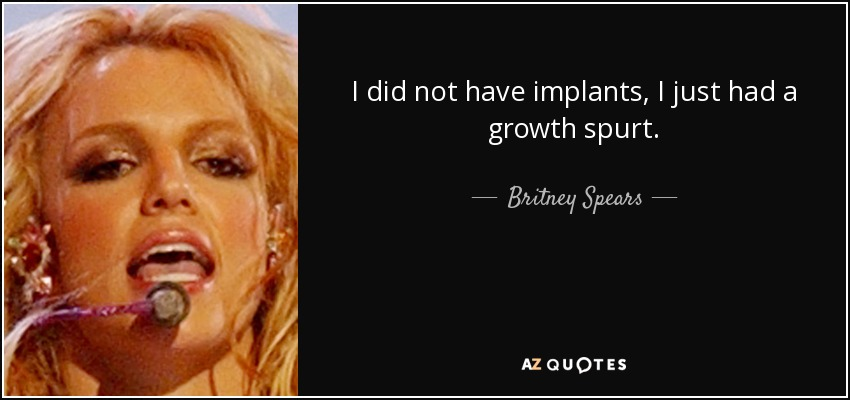 I did not have implants, I just had a growth spurt. - Britney Spears