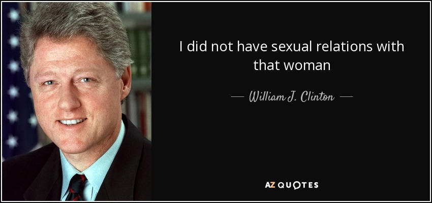I did not have sexual relations with that woman - William J. Clinton