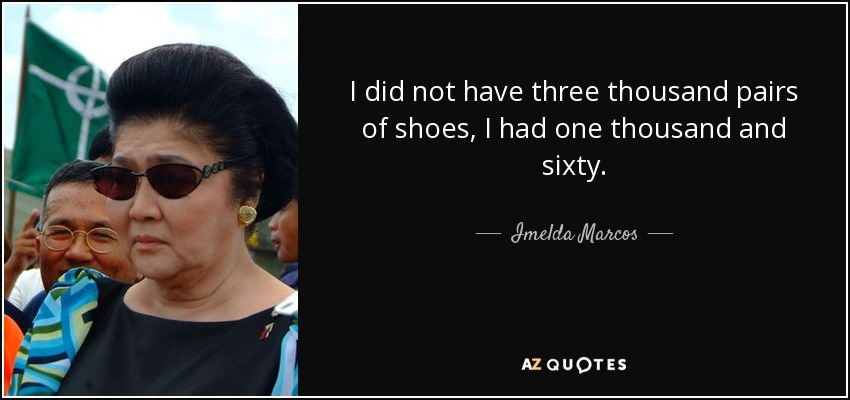 I did not have three thousand pairs of shoes, I had one thousand and sixty. - Imelda Marcos