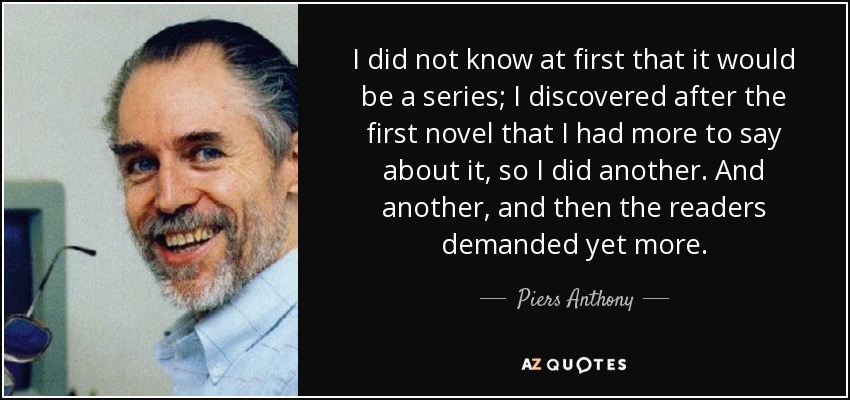 I did not know at first that it would be a series; I discovered after the first novel that I had more to say about it, so I did another. And another, and then the readers demanded yet more. - Piers Anthony