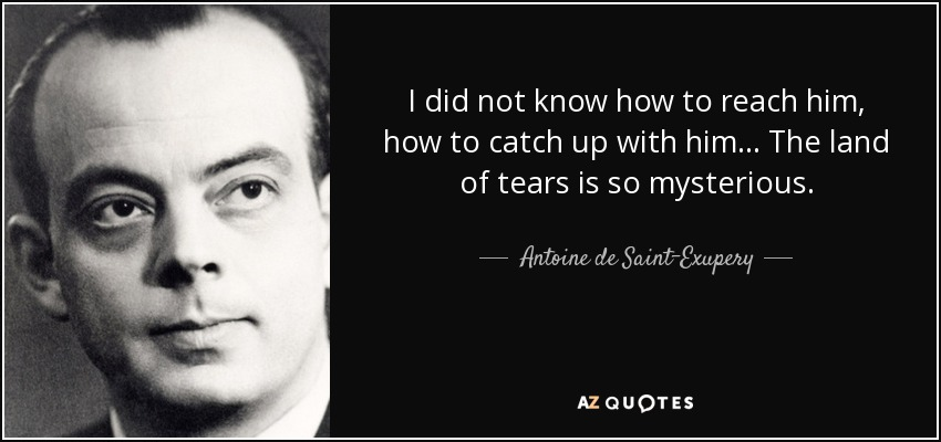 I did not know how to reach him, how to catch up with him... The land of tears is so mysterious. - Antoine de Saint-Exupery