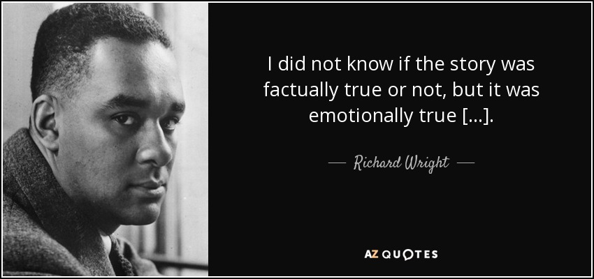 I did not know if the story was factually true or not, but it was emotionally true [...]. - Richard Wright