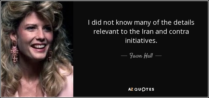 I did not know many of the details relevant to the Iran and contra initiatives. - Fawn Hall