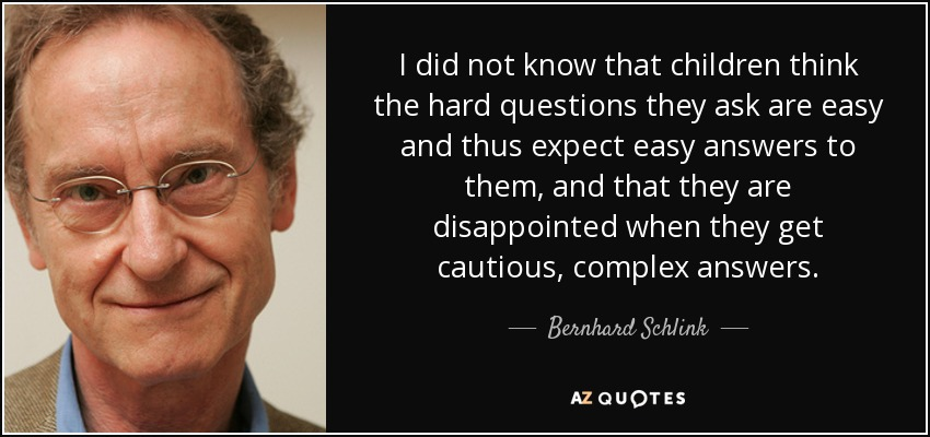 I did not know that children think the hard questions they ask are easy and thus expect easy answers to them, and that they are disappointed when they get cautious, complex answers. - Bernhard Schlink