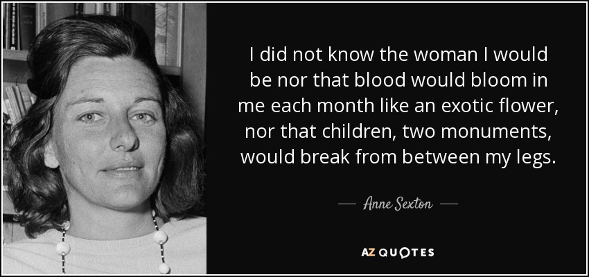 I did not know the woman I would be nor that blood would bloom in me each month like an exotic flower, nor that children, two monuments, would break from between my legs. - Anne Sexton