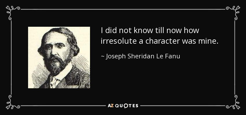 I did not know till now how irresolute a character was mine. - Joseph Sheridan Le Fanu