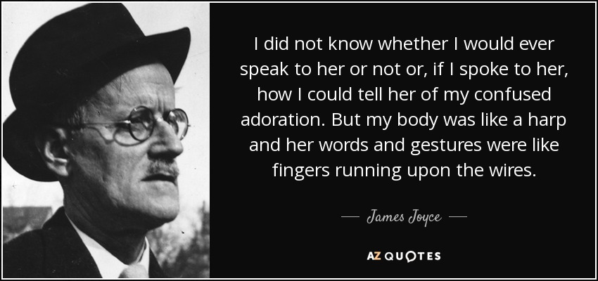 I did not know whether I would ever speak to her or not or, if I spoke to her, how I could tell her of my confused adoration. But my body was like a harp and her words and gestures were like fingers running upon the wires. - James Joyce