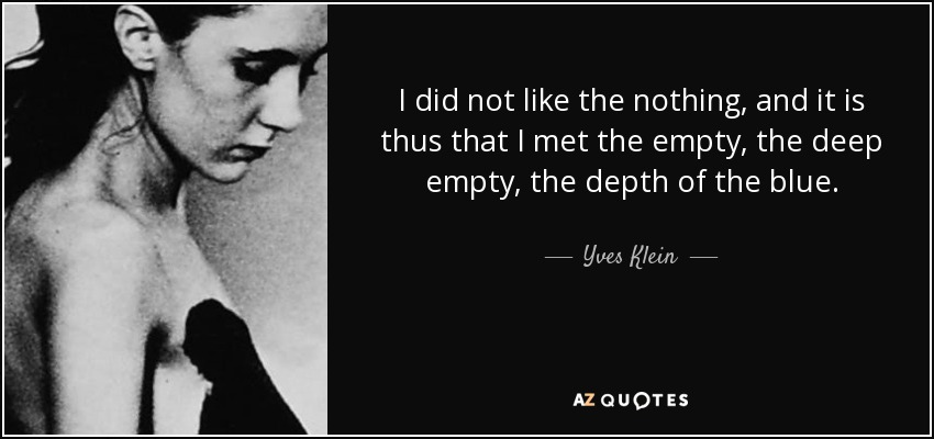 I did not like the nothing, and it is thus that I met the empty, the deep empty, the depth of the blue. - Yves Klein