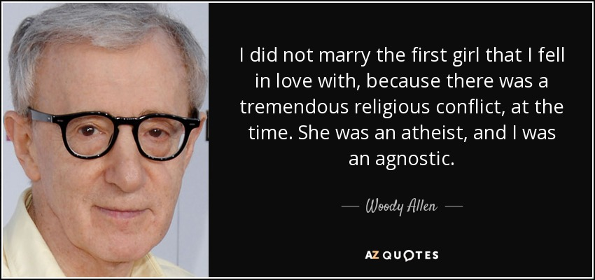 I did not marry the first girl that I fell in love with, because there was a tremendous religious conflict, at the time. She was an atheist, and I was an agnostic. - Woody Allen