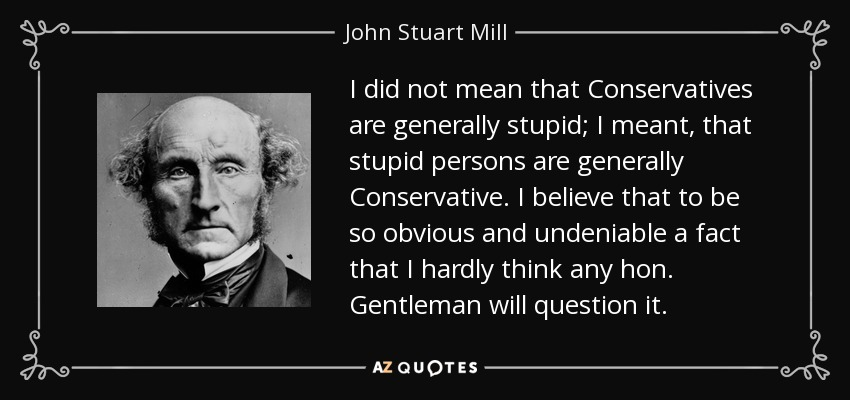 I did not mean that Conservatives are generally stupid; I meant, that stupid persons are generally Conservative. I believe that to be so obvious and undeniable a fact that I hardly think any hon. Gentleman will question it. - John Stuart Mill