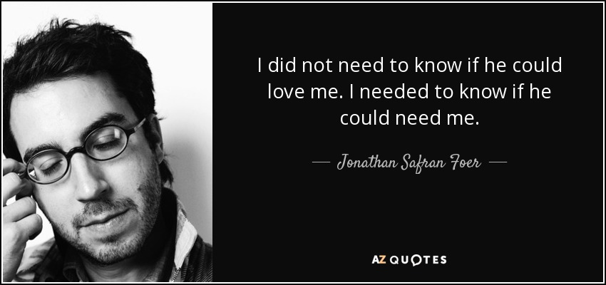 I did not need to know if he could love me. I needed to know if he could need me. - Jonathan Safran Foer