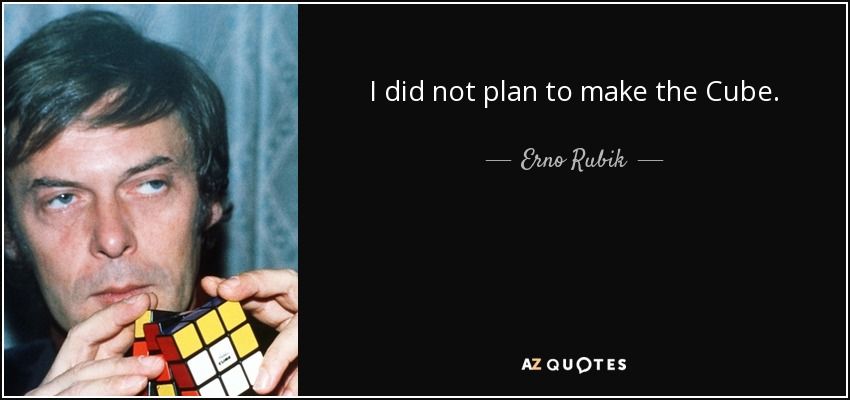 I did not plan to make the Cube. - Erno Rubik
