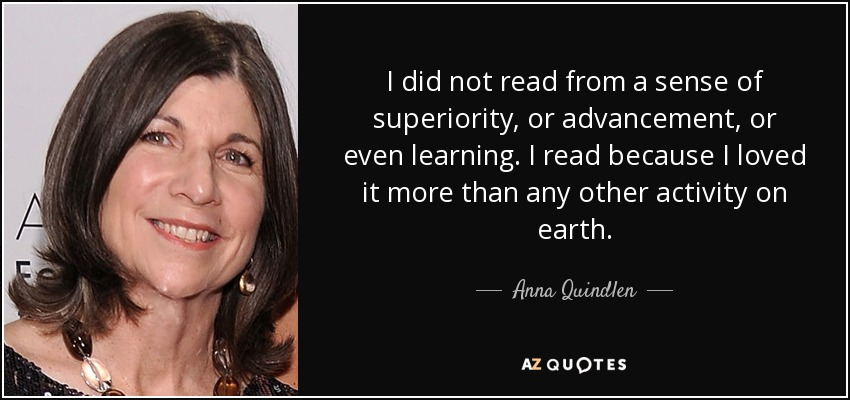 I did not read from a sense of superiority, or advancement, or even learning. I read because I loved it more than any other activity on earth. - Anna Quindlen