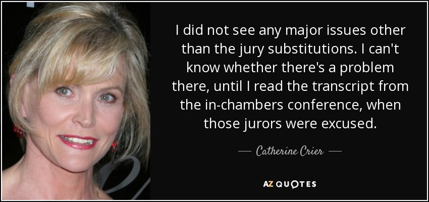 I did not see any major issues other than the jury substitutions. I can't know whether there's a problem there, until I read the transcript from the in-chambers conference, when those jurors were excused. - Catherine Crier