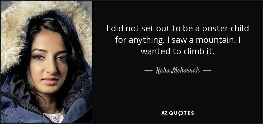 I did not set out to be a poster child for anything. I saw a mountain. I wanted to climb it. - Raha Moharrak