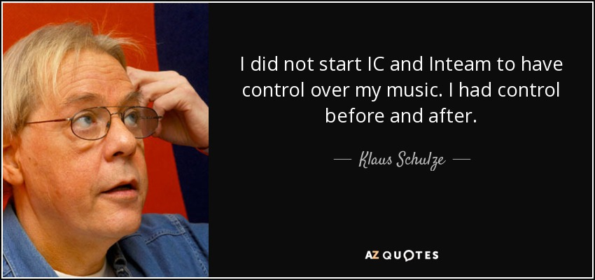 I did not start IC and Inteam to have control over my music. I had control before and after. - Klaus Schulze