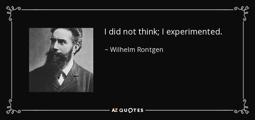 I did not think; I experimented. - Wilhelm Rontgen
