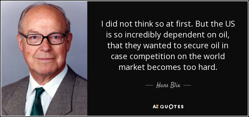 I did not think so at first. But the US is so incredibly dependent on oil, that they wanted to secure oil in case competition on the world market becomes too hard. - Hans Blix