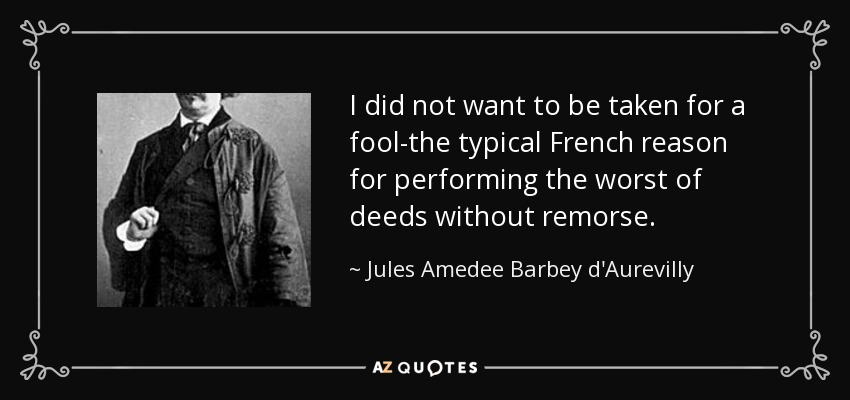 I did not want to be taken for a fool-the typical French reason for performing the worst of deeds without remorse. - Jules Amedee Barbey d'Aurevilly