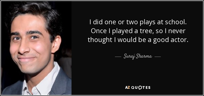 I did one or two plays at school. Once I played a tree, so I never thought I would be a good actor. - Suraj Sharma