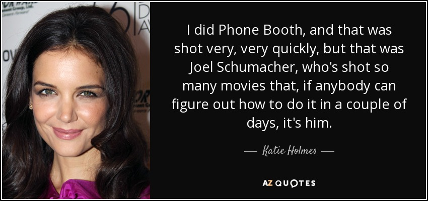 I did Phone Booth, and that was shot very, very quickly, but that was Joel Schumacher, who's shot so many movies that, if anybody can figure out how to do it in a couple of days, it's him. - Katie Holmes