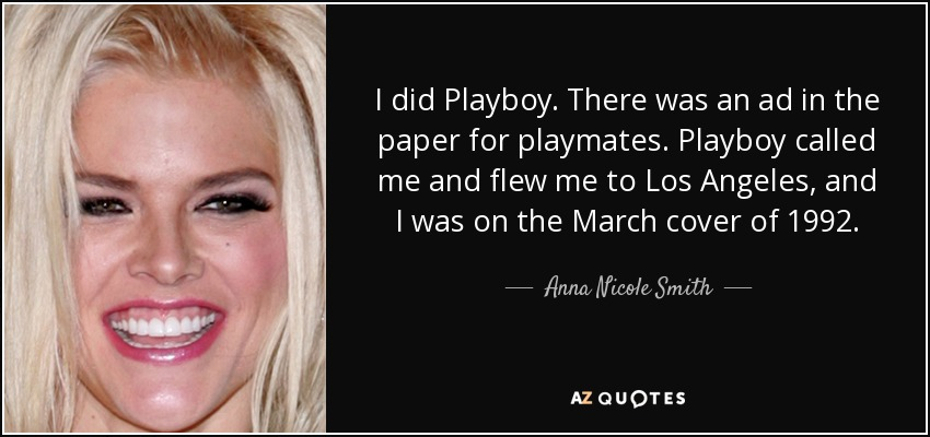 I did Playboy. There was an ad in the paper for playmates. Playboy called me and flew me to Los Angeles, and I was on the March cover of 1992. - Anna Nicole Smith