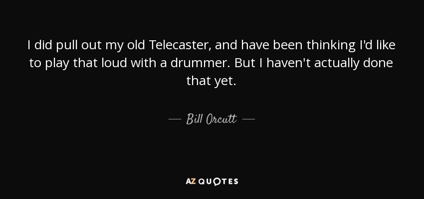 I did pull out my old Telecaster, and have been thinking I'd like to play that loud with a drummer. But I haven't actually done that yet. - Bill Orcutt