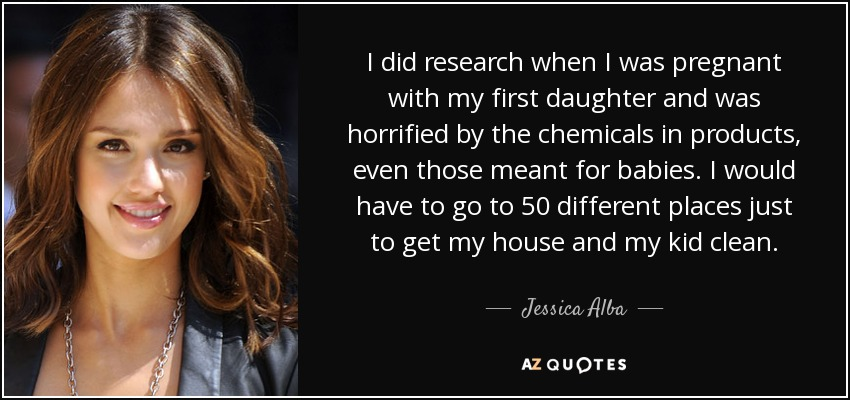 I did research when I was pregnant with my first daughter and was horrified by the chemicals in products, even those meant for babies. I would have to go to 50 different places just to get my house and my kid clean. - Jessica Alba