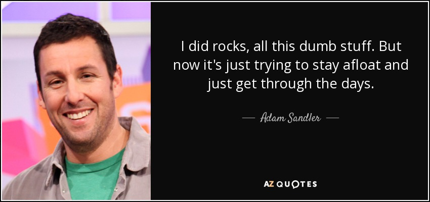 I did rocks, all this dumb stuff. But now it's just trying to stay afloat and just get through the days. - Adam Sandler